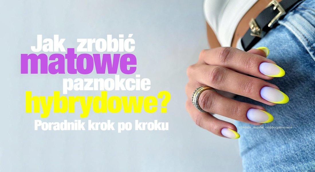 Jak zrobić matowe paznokcie hybrydowe? Poradnik krok po kroku