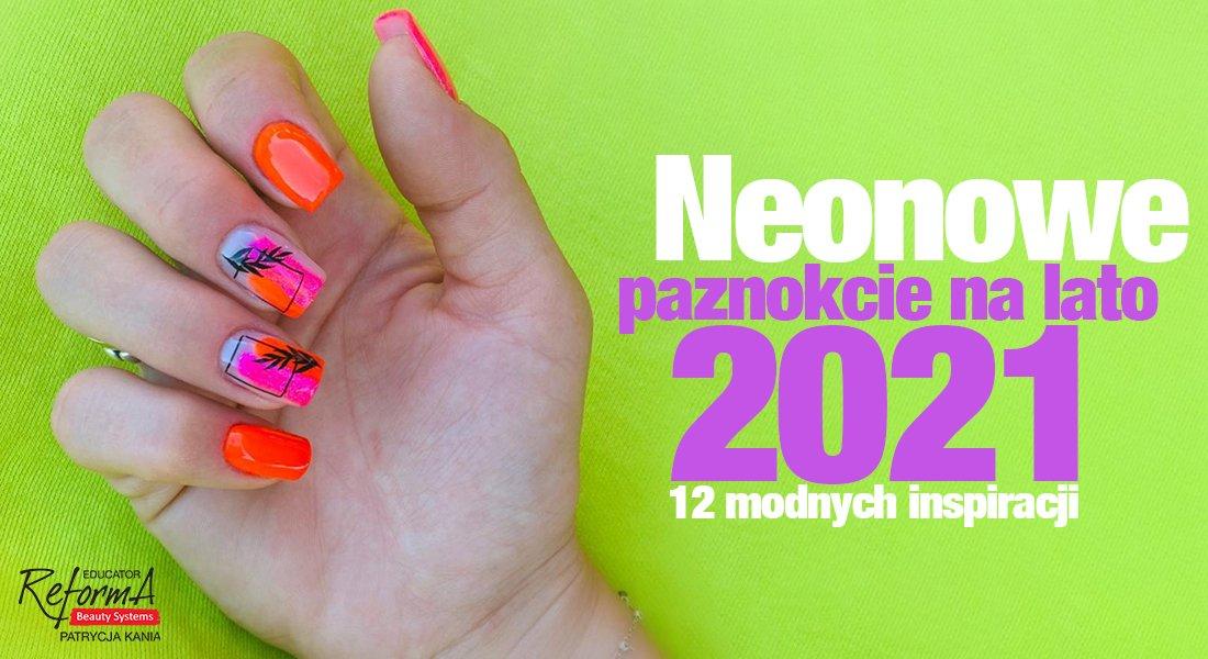 Neonowe paznokcie na lato 2021. 12 modnych inspiracji